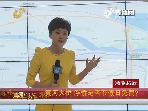 【直通12345】黄河大桥 浮桥是否节假日免费?