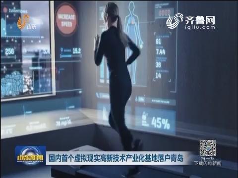 国内首个虚拟现实高新技术产业化基地落户青岛