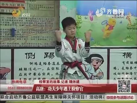 【检察室的故事】高唐:功夫少年遇上检察官