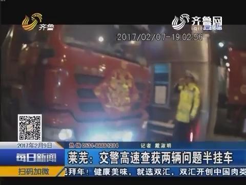 莱芜:交警高速查获两辆问题半挂车