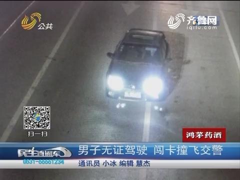 日照:男子无证驾驶 闯卡撞飞交警