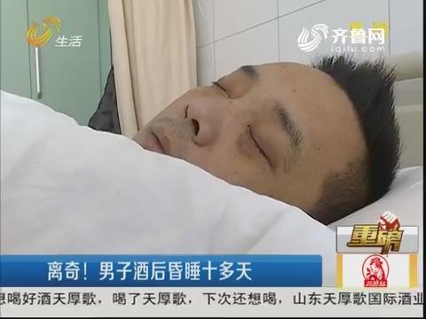 【重磅】济南:离奇!男子酒后昏睡十多天