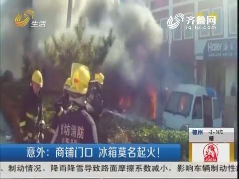 潍坊:意外 商铺门口冰箱莫名起火!