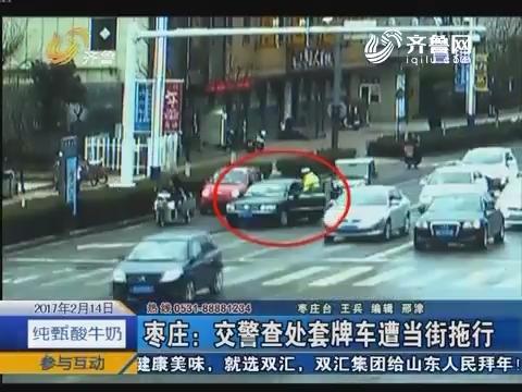 枣庄:交警查处套牌车遭当街拖行