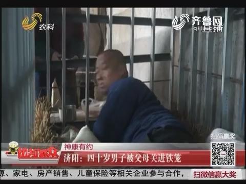 【神康有约】济阳:四十岁男子被父母关进铁笼