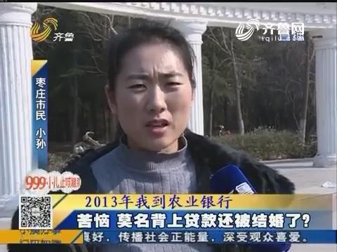 枣庄:苦恼 莫名背上贷款还被结婚了?