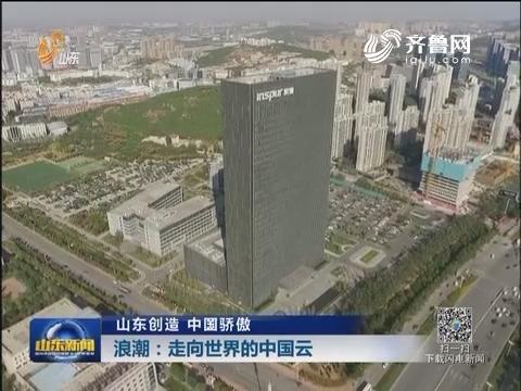 【山东创造 中国骄傲】浪潮:走向世界的中国云