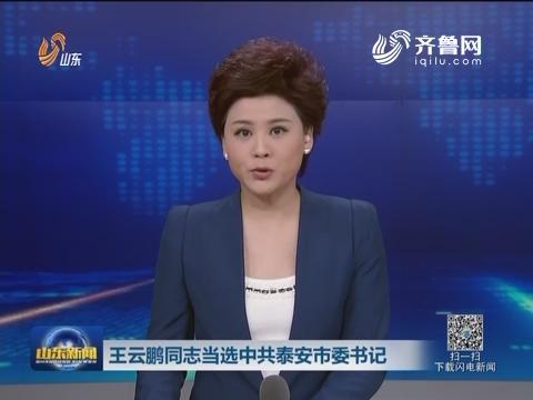 王云鹏同志当选中共泰安市委书记