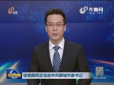 徐景颜同志当选中共聊城市委书记