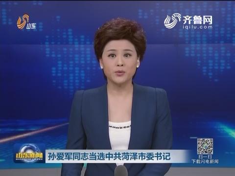 孙爱军同志当选中共菏泽市委书记