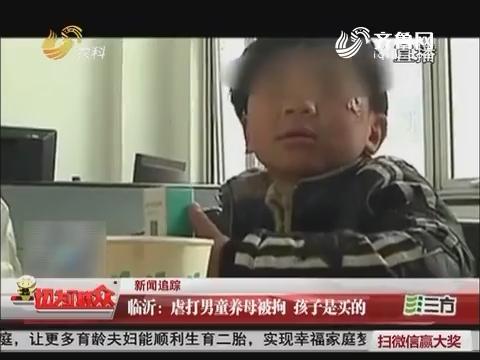 【新闻追踪】临沂:虐打男童养母被拘 孩子是买的