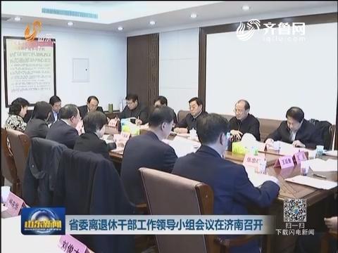 山东省委离休退休干部工作领导小组会议在济南召开