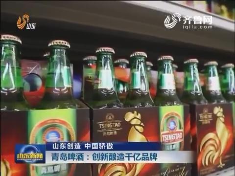 【山东创造 中国骄傲】青岛啤酒:创新酿造千亿品牌