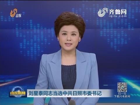 刘星泰同志当选中共日照市委书记