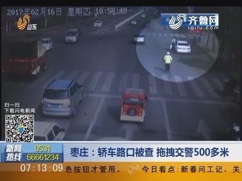 枣庄:轿车路口被查 拖拽交警500多米