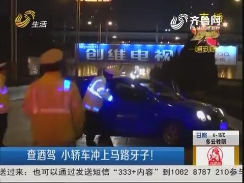 潍坊:查酒驾 小轿车冲上马路牙子!