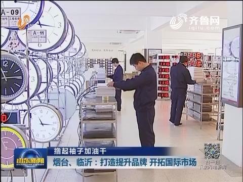 【撸起袖子加油干】烟台、临沂:打造提升品牌 开拓国际市场