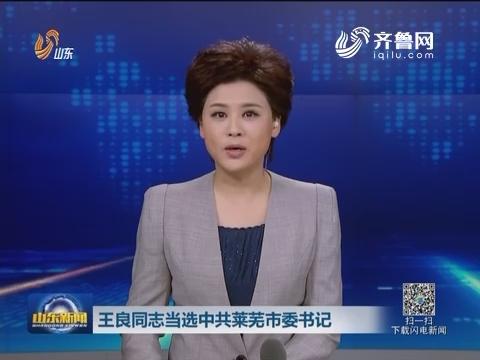王良同志当选中共莱芜市委书记