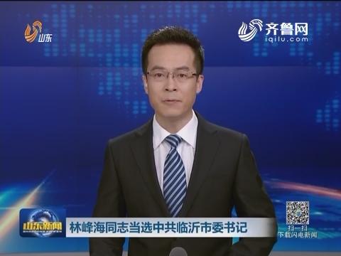 林峰海同志当选中共临沂市委书记