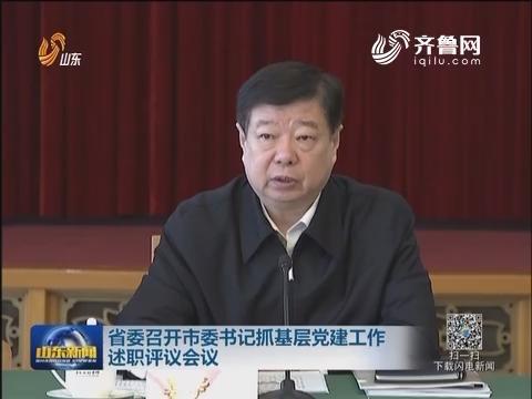 山东省委召开市委书记抓基层党建工作述职评议会议