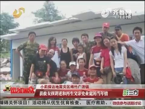 小莉探访地震灾区绵竹广济镇:获救女孩讲述和再生父亲史业宽的当年情