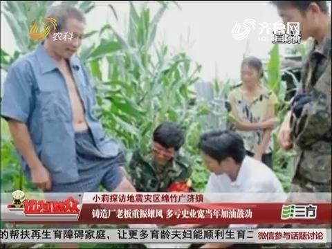 小莉探访地震灾区绵竹广济镇:铸造厂老板重振雄风 多亏史业宽当年加油鼓励