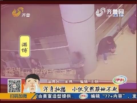 淄博:浑身抽搐 小伙突然跪地不起