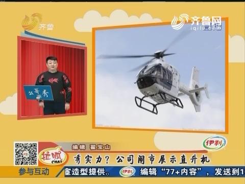 么哥秀:秀实力?公司闹市展示直升机