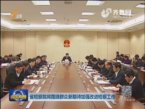 山东省检察院将围绕群众新期待加强改进检察工作