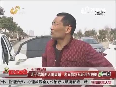 【今日微话题】济宁:儿子结婚两天闹离婚 老父情急无证开车被抓