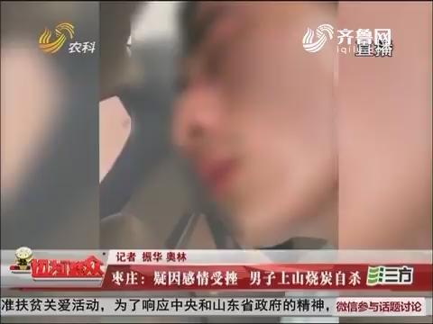 枣庄:疑因感情受挫 男子上山烧炭自杀