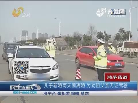 济宁:儿子新婚两天闹离婚 为劝阻父亲无证驾驶