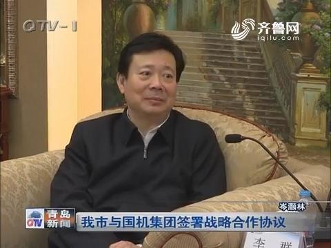 青岛市与国机集团签署战略合作协议
