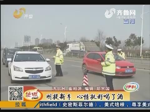 济宁:查酒驾 民警发现可疑司机