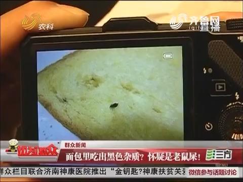 济南:面包里吃出黑色杂质?怀疑是老鼠屎!