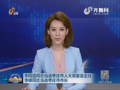 李同道同志当选枣庄市人大常委会主任 李峰同志当选枣庄市市长