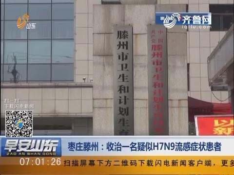 枣庄滕州:收治一名疑似H7N9流感症状患者