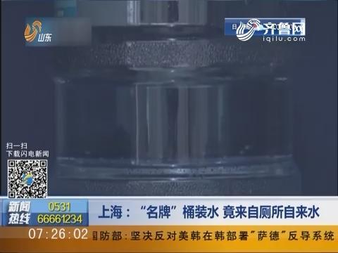 """上海:""""名牌""""桶装水 竟来自厕所自来水"""