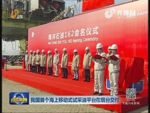 我国首个海上移动式试采油平台在烟台交付