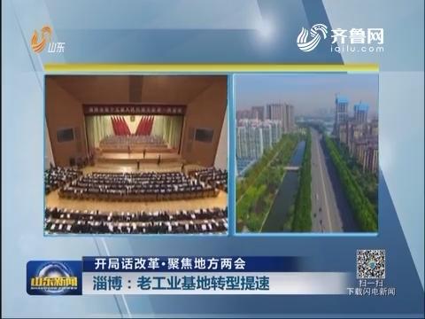 【开局话改革·聚焦地方两会】淄博:老工业基地转型提速