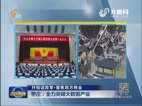 【开局话改革·聚焦地方两会】枣庄:全力突破大数据产业