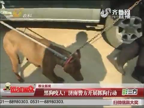 【群众新闻】黑狗咬人!济南警方开展抓狗行动