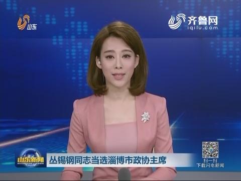 丛锡钢同志当选淄博市政协主席