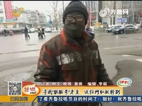 """济南:寻找""""脏脸哥""""老夏 这位网红挺特别"""