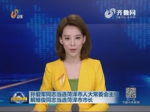 孙爱军同志当选菏泽市人大常委会主任 解维俊同志当选菏泽市市长