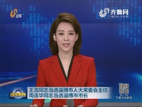 王浩同志当选淄博市人大常委会主任 周连华同志当选淄博市市长