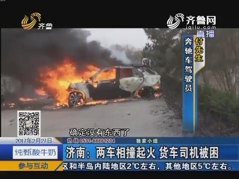 济南:两车相撞起火 货车司机被困