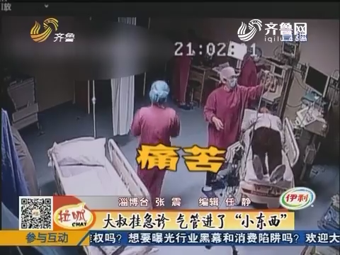 """淄博:大叔挂急诊 气管进了""""小东西"""""""