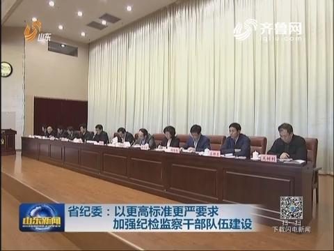 山东省纪委:以更高标准更严要求加强纪检监察干部队伍建设