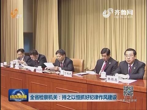山东省检察机关:持之以恒抓好纪律作风建设